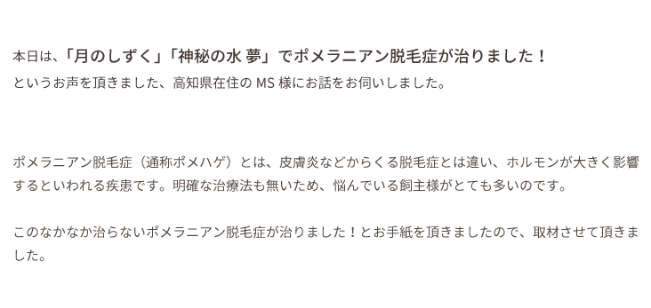 本日は、「月のしずく」「神秘の水 夢」でポメラニアン脱毛症が治りました!というお声を頂きました、高知県在住のMS様にお話をお伺いしました。